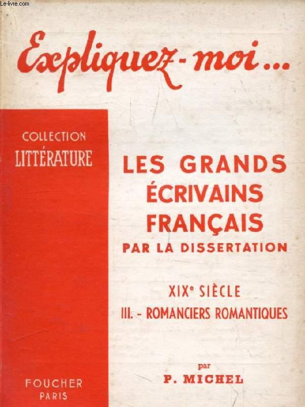 LES GRANDS ECRIVAINS FRANCAIS PAR LA DISSERTATION, XIXe SIECLE, TOME III: ROMANCIERS ROMANTIQUES (Expliquez-moi..., Collection Littérature)