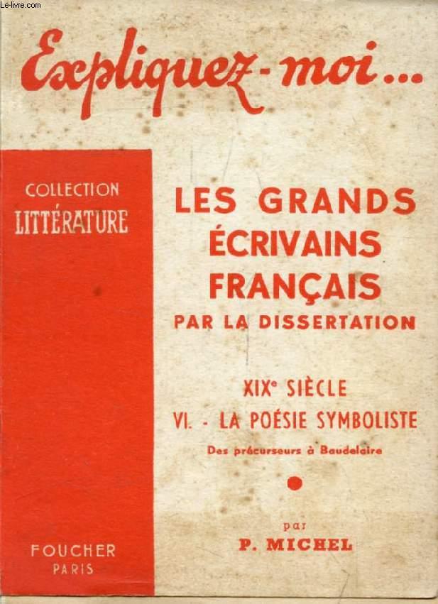 LES GRANDS ECRIVAINS FRANCAIS PAR LA DISSERTATION, XIXe SIECLE, TOME VI: LA POESIE SYMBOLISTE, Des Précurseurs à Baudelaire (Expliquez-moi..., Collection Littérature)