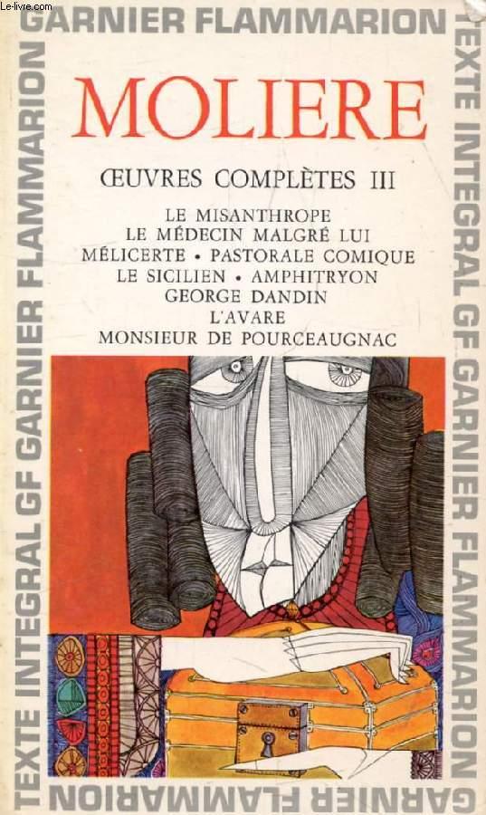 OEUVRES COMPLETES, III, LE MISANTHROPE, LE MEDECIN MALGRE LUI, MELICERTE, PASTORALE COMIQUE, LE SICILIEN OU L'AMOUR PEINTRE, AMPHITRYON, GEORGE DANDIN OU LE MARI CONFONDU, L'AVARE, MONSIEUR DE POURCEAUGNAC