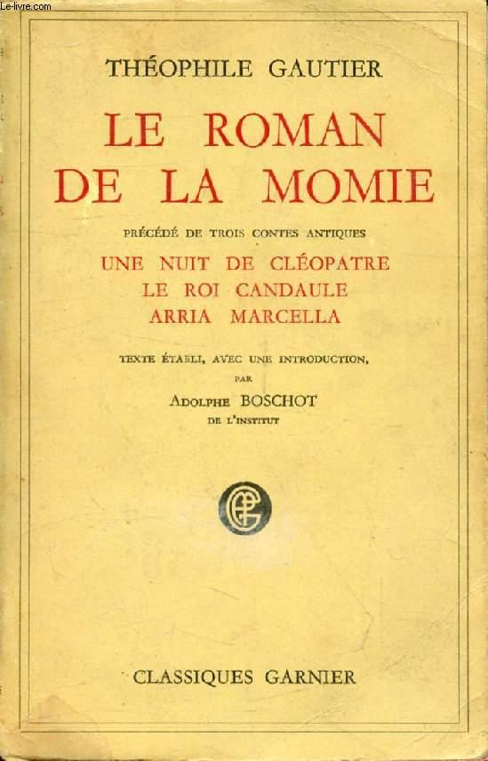LE ROMAN DE LA MOMIE, Précédé de Trois Contes Antiques: UNE NUIT DE CLEOPATRE, LE ROI CANDAULE, ARRIA MARCELLA