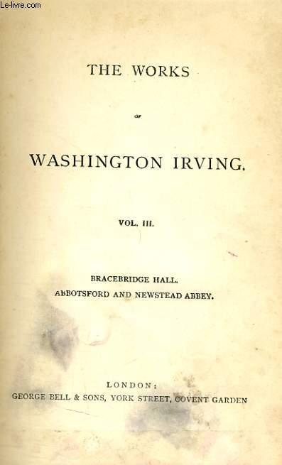 THE WORKS OF WASHINGTON IRVING, VOL. III, BRACEBRIDGE HALL, OR THE HUMORISTS / ABBOTSFORD AND NEWSTEAD ABBEY