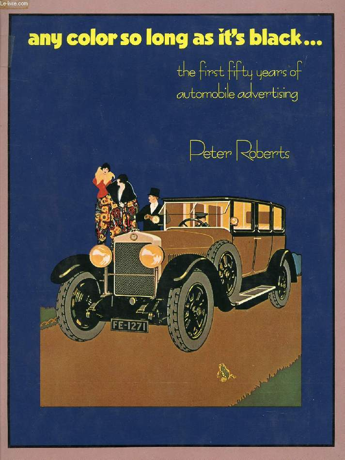 ANY COLOR SO LONG AS IT'S BLACK..., THE FIRST FIFTY YEARS OF AUTOMOBILE ADVERTISING