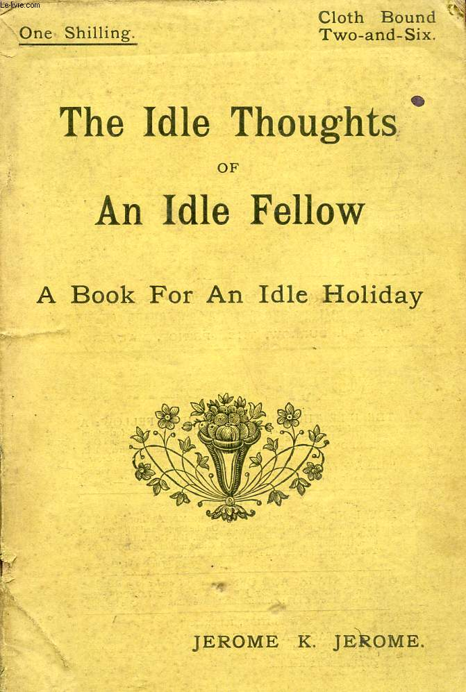 THE IDLE THOUGHTS OF AN IDLE FELLOW, A BOOK FOR AN IDLE HOLIDAY