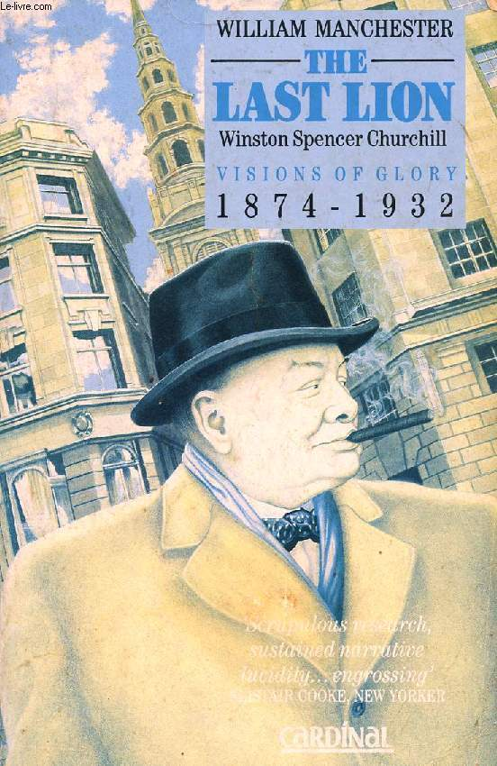 THE LAST LION: WINSTON SPENCER CHURCHILL, VISIONS OF GLORY, 1874-1932