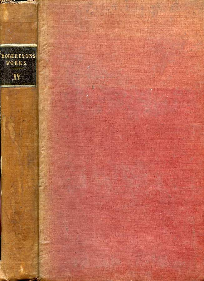 THE WORKS OF WILLIAM ROBERTSON, D.D., VOL. IV, WITH AN ACCOUNT OF HIS LIFE AND WRITINGS