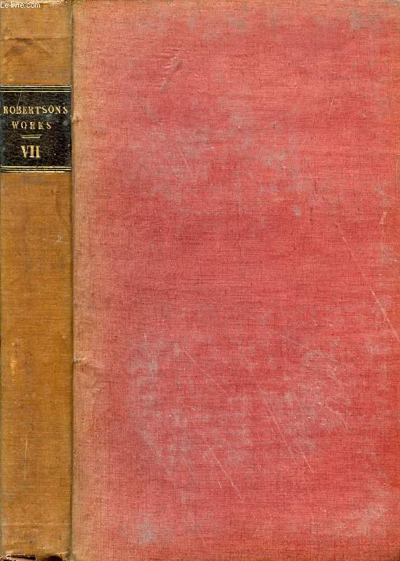 THE WORKS OF WILLIAM ROBERTSON, D.D., VOL. VII, WITH AN ACCOUNT OF HIS LIFE AND WRITINGS
