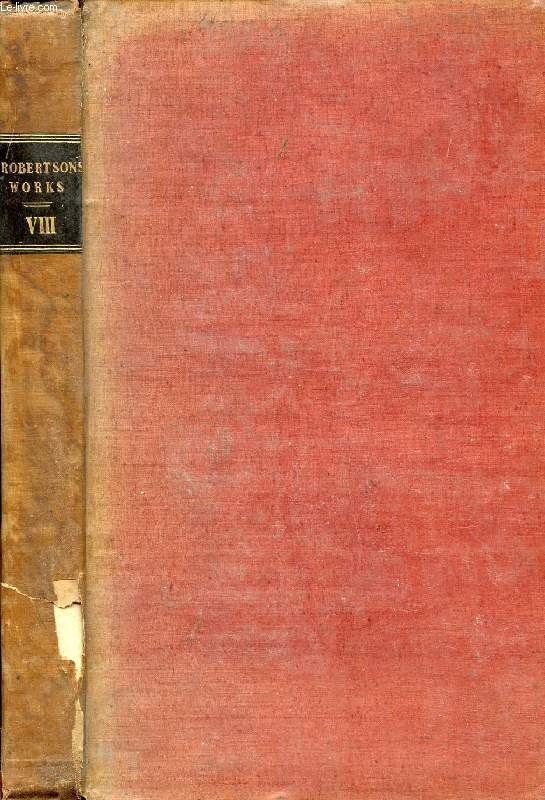 THE WORKS OF WILLIAM ROBERTSON, D.D., VOL. VIII, WITH AN ACCOUNT OF HIS LIFE AND WRITINGS