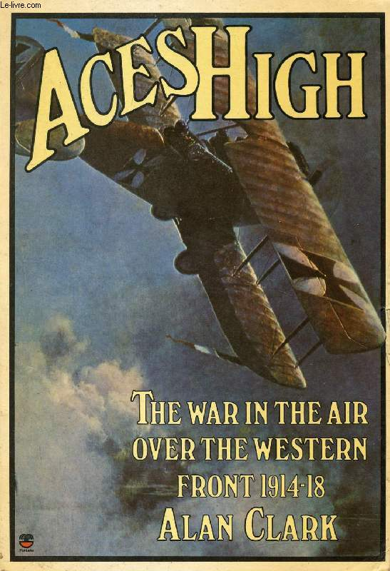 ACES HIGH, THE WAR IN THE AIR OVER THE WESTERN FRONT, 1914-1918