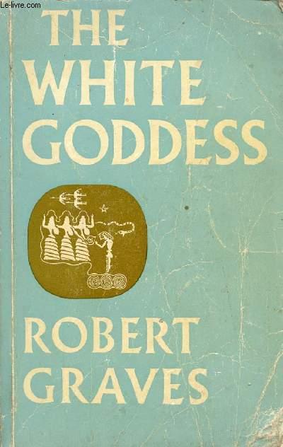 THE WHITE GODDESS, A HISTORICAL GRAMMAR OF POETIC MYTH