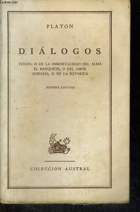 DIALOGOS. FEDON, ODE LA IMMORTALIDAD DEL ALMA, EL BANQUETE, O DEL AMOR GORGIAS, O DE LA RETORICA.