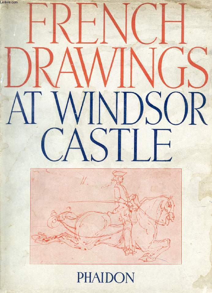 THE FRENCH DRAWINGS IN THE COLLECTION OF HIS MAJESTY THE KING, AT WINDSOR CASTLE