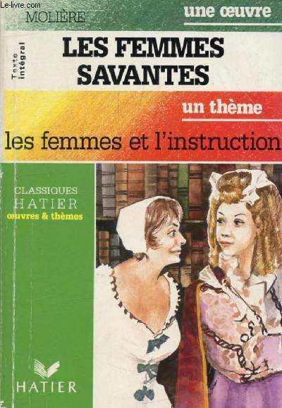 LES FEMMES SAVANTES (Une Oeuvre), LES FEMMES ET L'INSTRUCTION (Un Thème) (Classiques Illustrés Hatier)
