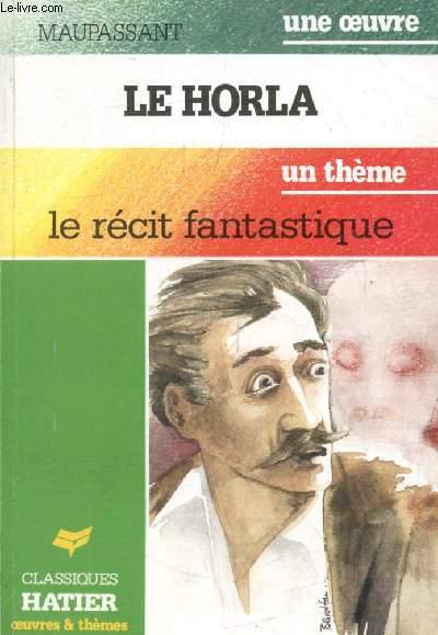 LE HORLA (Une Oeuvre), LE RECIT FANTASTIQUE (Un Thème) (Classiques Illustrés Hatier)