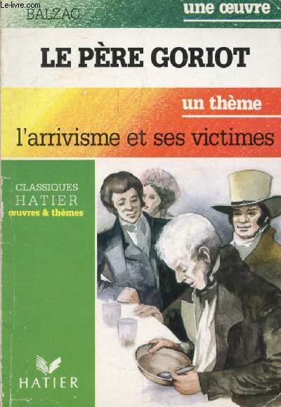 LE PERE GORIOT (Une Oeuvre), L'ARRIVISME ET SES VICTIMES (Un Thème) (Classiques Illustrés Hatier)