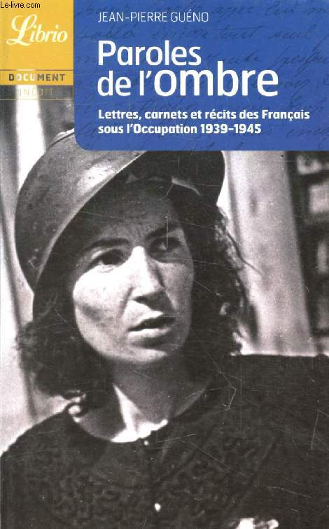 PAROLES DE DE L'OMBRE, LETTRES, CARNETS ET RECITS DES FRANCAIS SOUS L'OCCUPATION, 19139-1945
