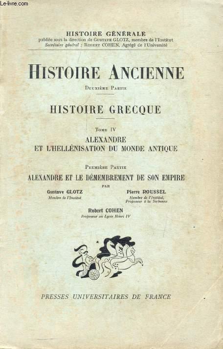 HISTOIRE ANCIENNE, 2e PARTIE, HISTOIRE GRECQUE, TOME IV, ALEXANDRE ET L'HELLENISATION DU MONDE ANTIQUE, 1re PARTIE, ALEXANDRE ET LE DEMEMBREMENT DE SON EMPIRE