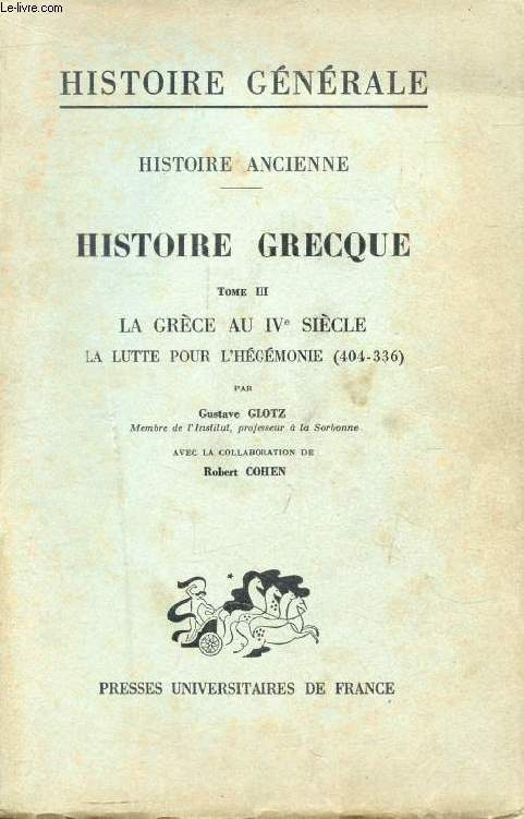 HISTOIRE ANCIENNE, HISTOIRE GRECQUE, TOME III, LA GRECE AU IVe SIECLE: LA LUTTE POUR L'HEGEMONIE (404-336)