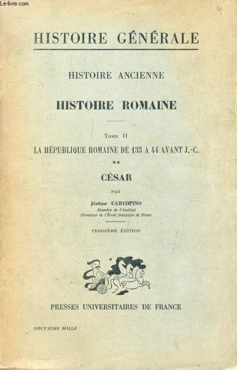 HISTOIRE ANCIENNE, 3e PARTIE, HISTOIRE ROMAINE, TOME II, LA REPUBLIQUE ROMAINE DE 133 AVANT J.-C. A LA MORT DE CESAR, II, CESAR