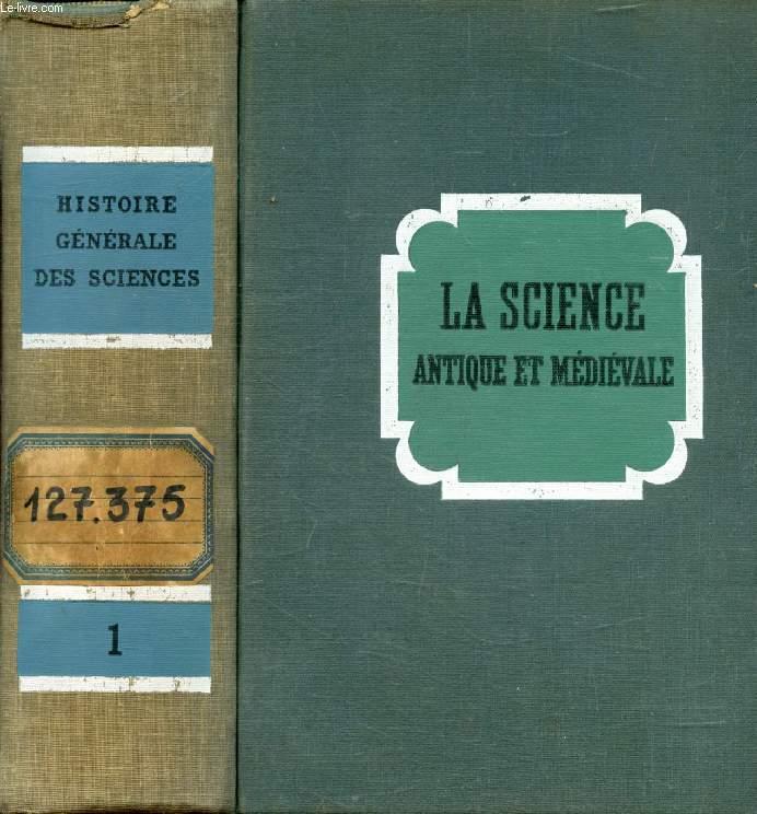 LA SCIENCE ANTIQUE ET MEDIEVALE, DES ORIGINES A 1450 (HISTOIRE GENERALE DES SCIENCES, TOME I)