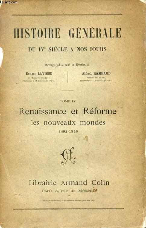 HISTOIRE GENERALE DU IVe SIECLE A NOS JOURS, TOME IV, RENAISSANCE ET REFORME, LES NOUVEAUX MONDES, 1492-1559