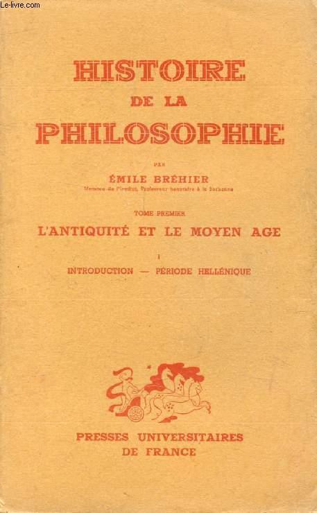 HISTOIRE DE LA PHILOSOPHIE, TOME I, L'ANTIQUITE ET LE MOYEN AGE, 1, INTRODUCTION, PERIODE HELLENIQUE