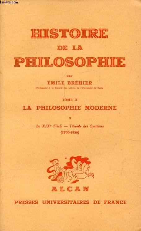 HISTOIRE DE LA PHILOSOPHIE, TOME II, LA PHILOSOPHIE MODERNE, 3, LE XIXe SIECLE, PERIODE DES SYSTEMES (1800-1850)