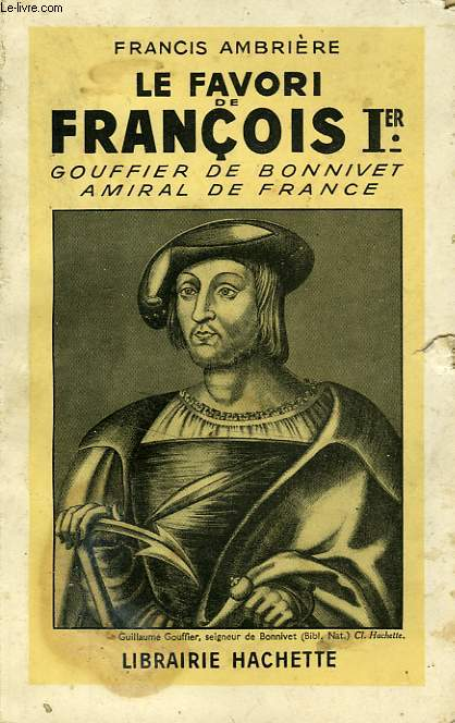 LE FAVORI DE FRANCOIS Ier, GOUFFIER DE BONNIVET AMIRAL DE FRANCE