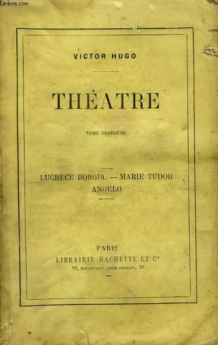 Théâtre. TOME III : Lucrèce Borgia - Marie Tudor - Angelo.