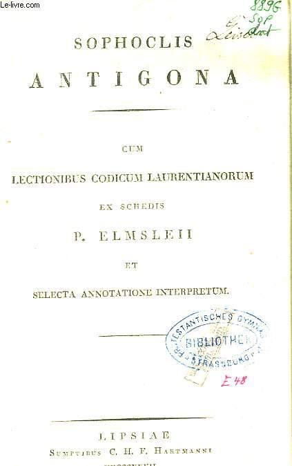 Sophoclis. Antigona. um lectionibus codicum laurentianorum ex schedis P. Elmsleii et selecta annotatione interpretum