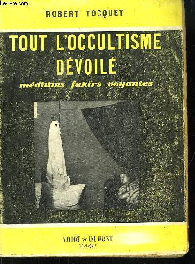 Tout l'Occultisme Dévoilé. Médiums, Fakirs, Voyantes.