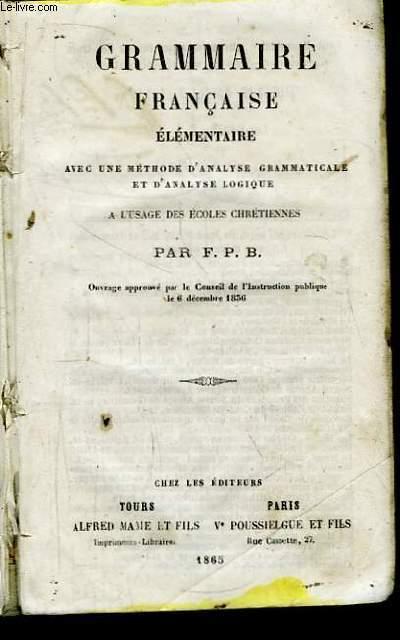 Grammaire Française Elémentaire, avec une méthode d'analyse grammaticale et d'analyse logique. A l'usage des Ecoles Chrétiennes.