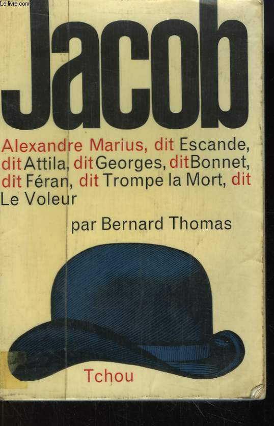 Jacob. Alexandre Marius, dit Escande, dit Attila, dit Georges, dit Bonnet, dit Féran, dit Trompe la Mort, dit le Voleur.