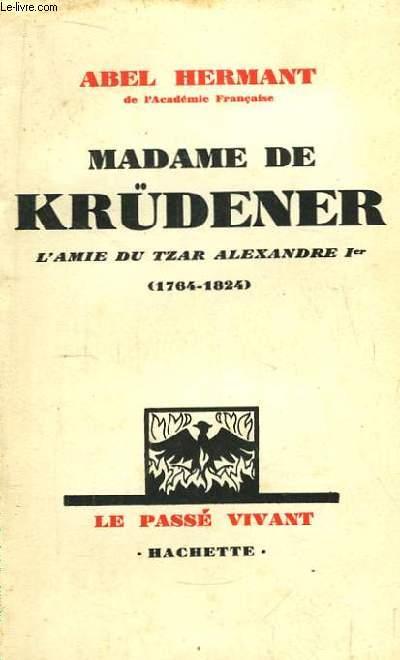 Madame de Krüdener. L'Amie du Tzar Alexandre 1er (1764 - 1824)