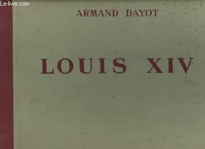 Louis XIV. Illustrations d'après des Peintures, Sculptures, Gravures, Objets etc ... du temps.