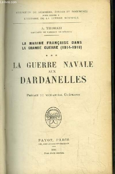La Marine Française dans la Grande Guerre (1914 - 1918). TOME 3 : La Guerre Navale aux Dardanelles.