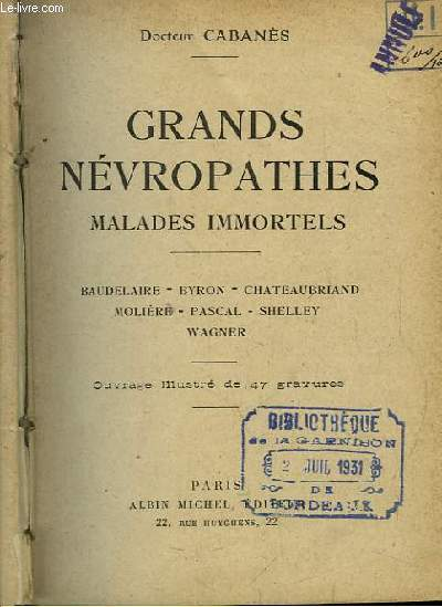Grands Névropathes. Malades Immortels. Baudelaire, Byron, Chateaubriand, Molière, Pascal, Shelley, Wagner.