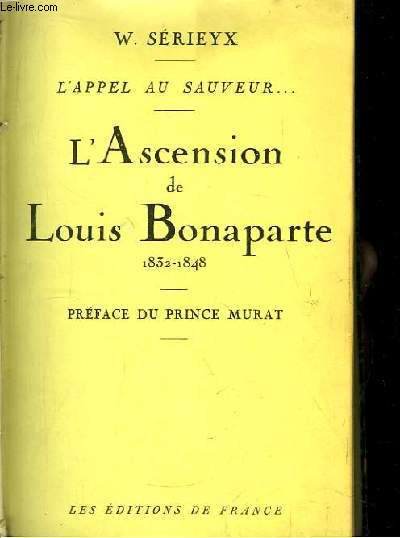 L'Ascension de Louis Bonaparte 1832 - 1848. L'Appel au Sauveur ...