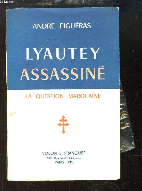 Lyautey Assassiné. La Question Marocaine.