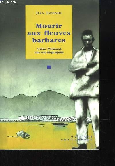 Mourir aux fleuves barbares. Arthur Rimbaud, une non-biographie.