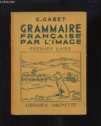 Grammaire Française par l'Image. 1er Livre : Vocabulaire, Grammaire, Orthographe.