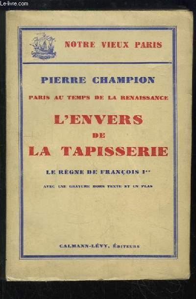L'Envers de la Tapisserie. Le Règne de François 1er. Paris au temps de la Renaissance.