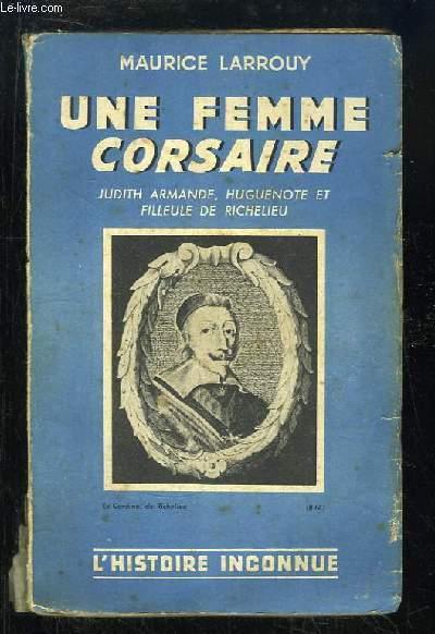 Une femme corsaire. Judith-Armande, huguenote et filleule de Richelieu.