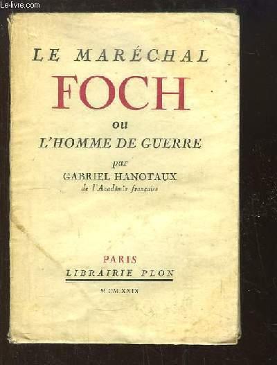 Le Maréchal Foch ou l'homme de guerre