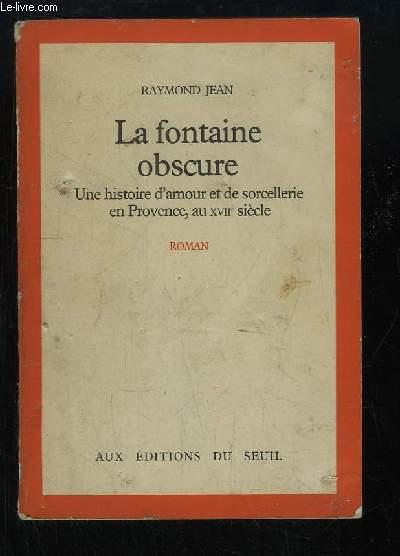 La fontaine obscure. Une histoire d'amour et de sorcellerie en Provence, au XVIIe siècle.