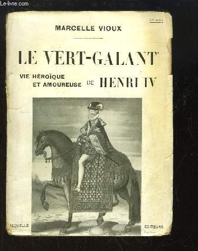 Le Vert-Galant. Vie héroïque et amoureuse de Henri IV.