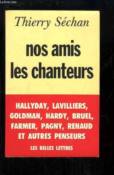 Nos amis les chanteurs. Hallyday, Lavilliers, Goldman, Hardy, Bruel, Farmer, Pagny, Renaud et autre penseurs.