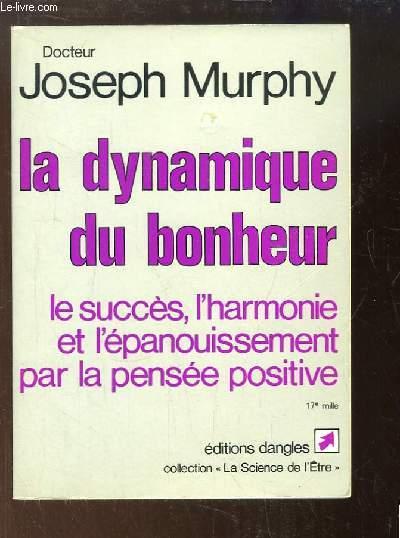 La dynamique du bonheur. Le succès, l'harmonie et l'épanouissement par la pensée positive.