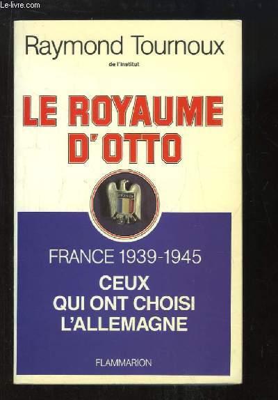 Le Royaume d'Otto. France 1939 - 1945, ceux qui ont choisi l'Allemagne.