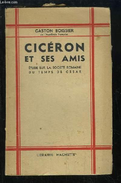 Cicéron et ses amis. Etude sur la société Romaine du Temps de César.