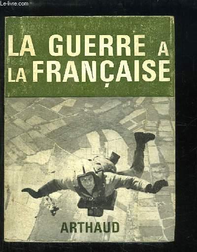 La guerre à la française. Français, Allemands, Russes, Anglais, Américains, Japonais et Chinois en guerre.